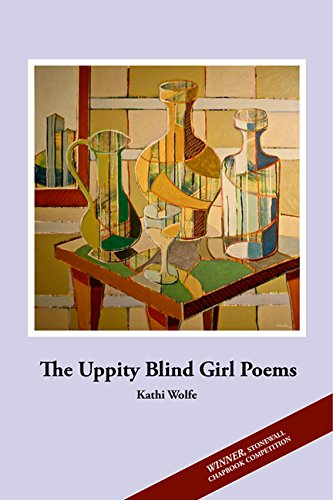 Cover for The UPPITY BLIND GIRL POEMS by Kathi Wolfe by Kathi Wolfe (WINNER, Stonewall Chapbook Competition). Image: A collection of vases sits on a table. Artistically rendered, the vases appear to be almost cubist mosaics, yet the perspective is that of a still life.