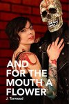 Cover for AND FOR THE MOUTH A FLOWER by J. Tarwood.  A stylish tattooed person poses with a dressed-up skeleton.