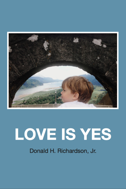 Cover of LOVE IS YES by Donald H. Richardson, Jr. - A young child looks through a stone archway to see a gorgeous waterway cutting through lush hills. Below the image lies the text of the title and author.