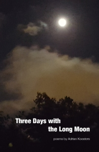Cover image of THREE DAYS WITH THE LONG MOON, a collection of poems by Adrian Koesters. A full moon shines over silhouetted treetops.