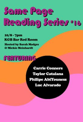 Same Page Reading Series #16. 10/8, 7pm, KGB Bar Red Room. Hosted by Sarah Madges and Mickey Meinhardt. Featuring: Carrie Conners, Taylor Catalana, Philipe AbiYouness, Luc Alvarado